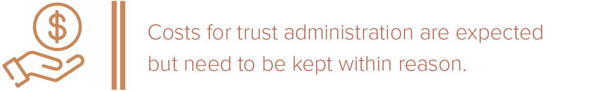 Costs for trust administration are expected but need to be kept within reason